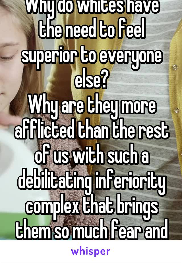 Why do whites have the need to feel superior to everyone else? Why are they more afflicted than the rest of us with such a debilitating inferiority complex that brings them so much fear and hatred?