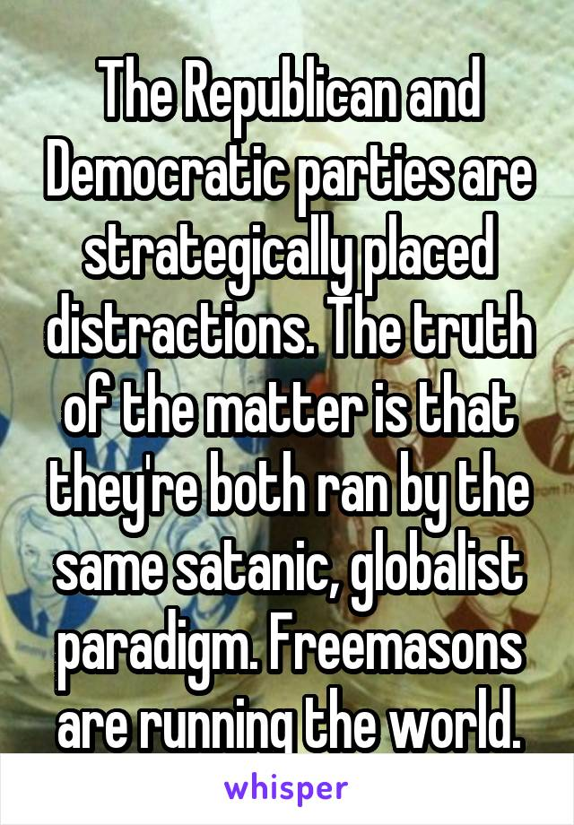The Republican and Democratic parties are strategically placed distractions. The truth of the matter is that they're both ran by the same satanic, globalist paradigm. Freemasons are running the world.