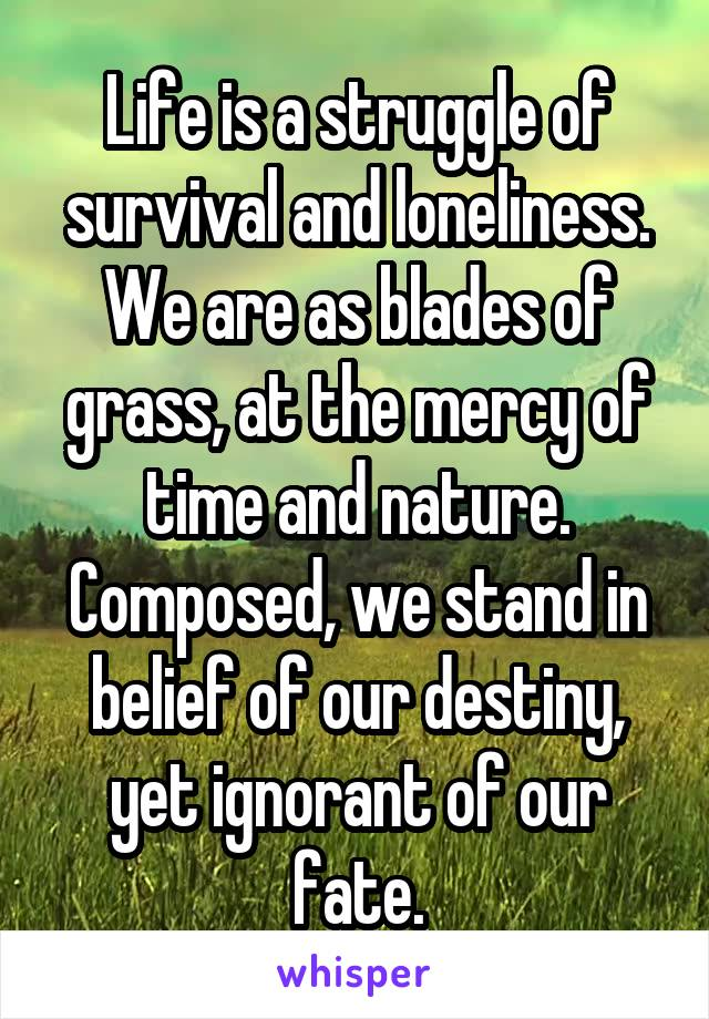 Life is a struggle of survival and loneliness. We are as blades of grass, at the mercy of time and nature. Composed, we stand in belief of our destiny, yet ignorant of our fate.