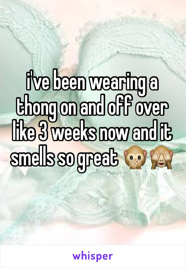 i've been wearing a thong on and off over like 3 weeks now and it smells so great 🙊🙈