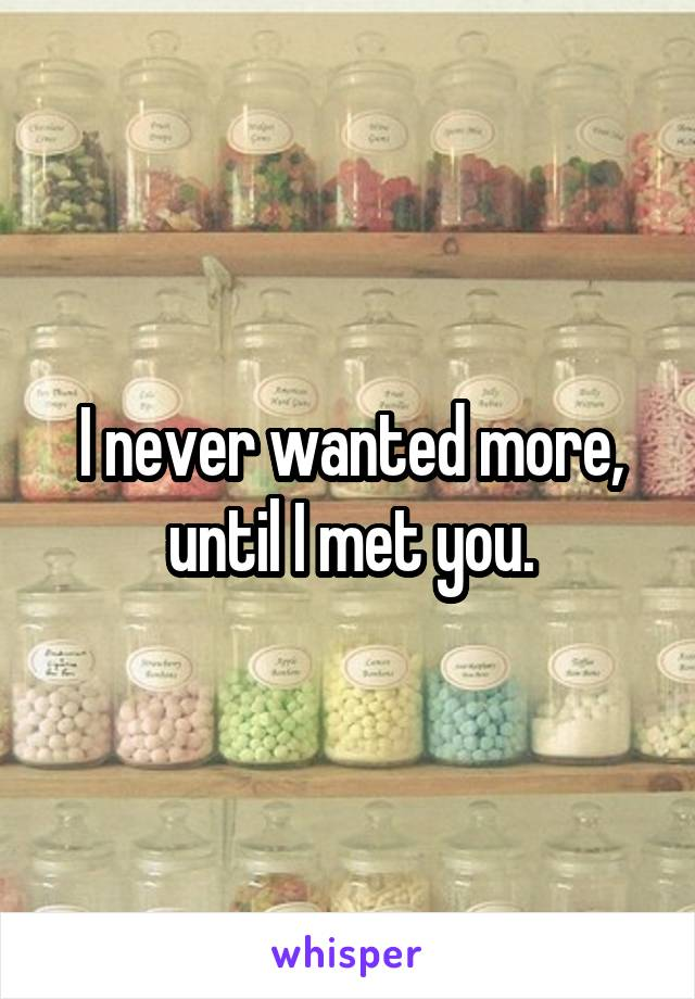 I never wanted more, until I met you.