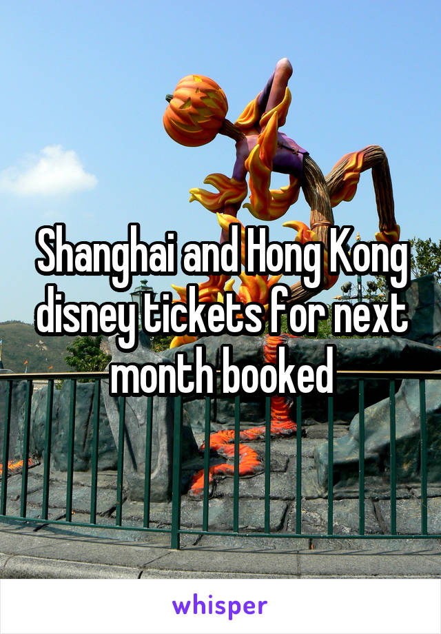 Shanghai and Hong Kong disney tickets for next month booked