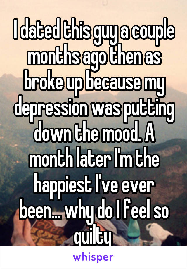 I dated this guy a couple months ago then as broke up because my depression was putting down the mood. A month later I'm the happiest I've ever been... why do I feel so guilty