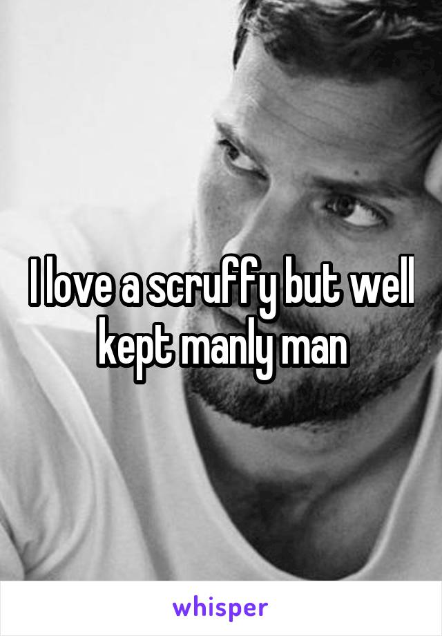 I love a scruffy but well kept manly man