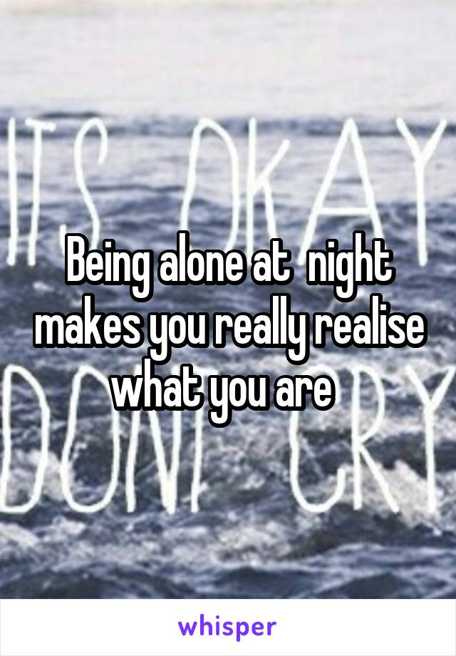 Being alone at  night makes you really realise what you are
