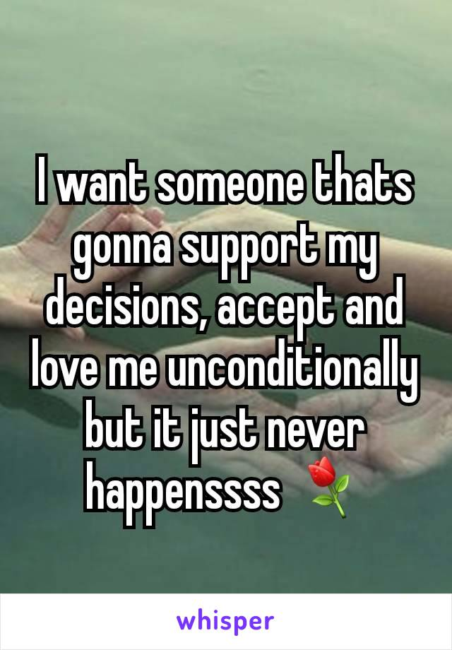 I want someone thats gonna support my decisions, accept and love me unconditionally but it just never happenssss ⚘