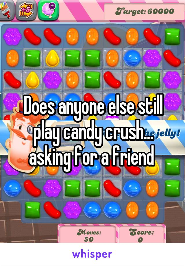 Does anyone else still play candy crush... asking for a friend