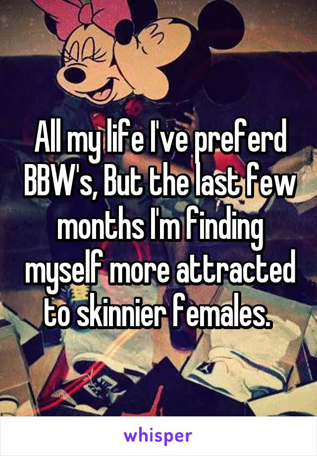 All my life I've preferd BBW's, But the last few months I'm finding myself more attracted to skinnier females.