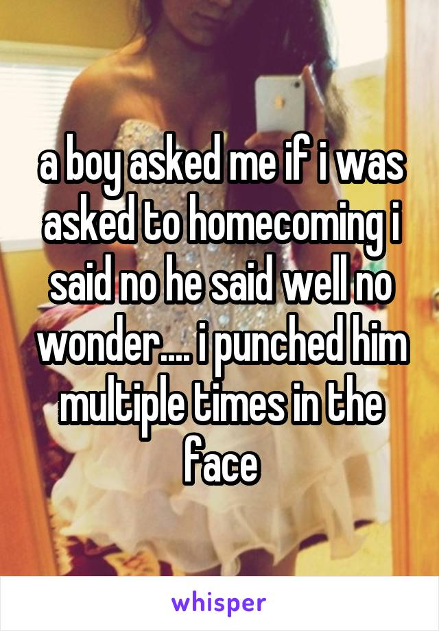 a boy asked me if i was asked to homecoming i said no he said well no wonder.... i punched him multiple times in the face
