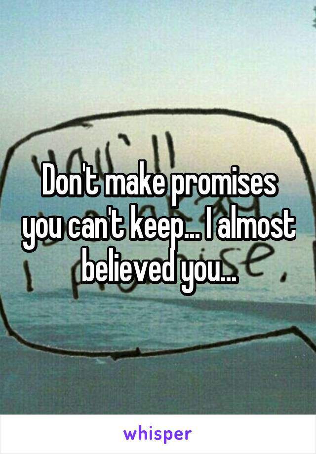Don't make promises you can't keep... I almost believed you...