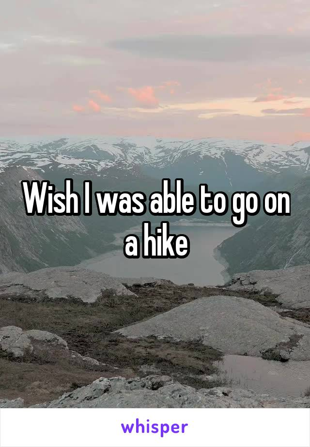 Wish I was able to go on a hike