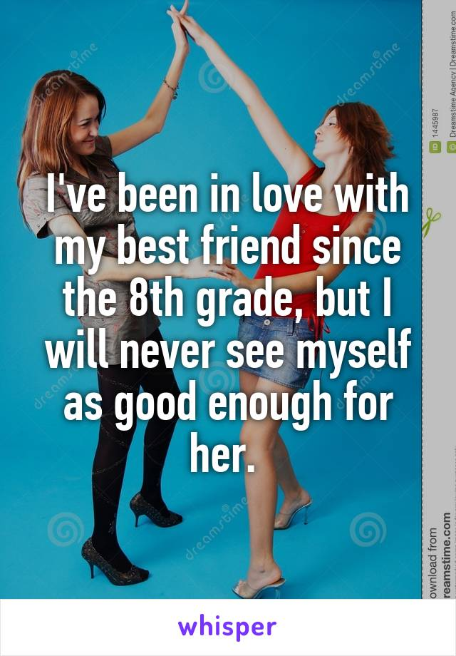 I've been in love with my best friend since the 8th grade, but I will never see myself as good enough for her.