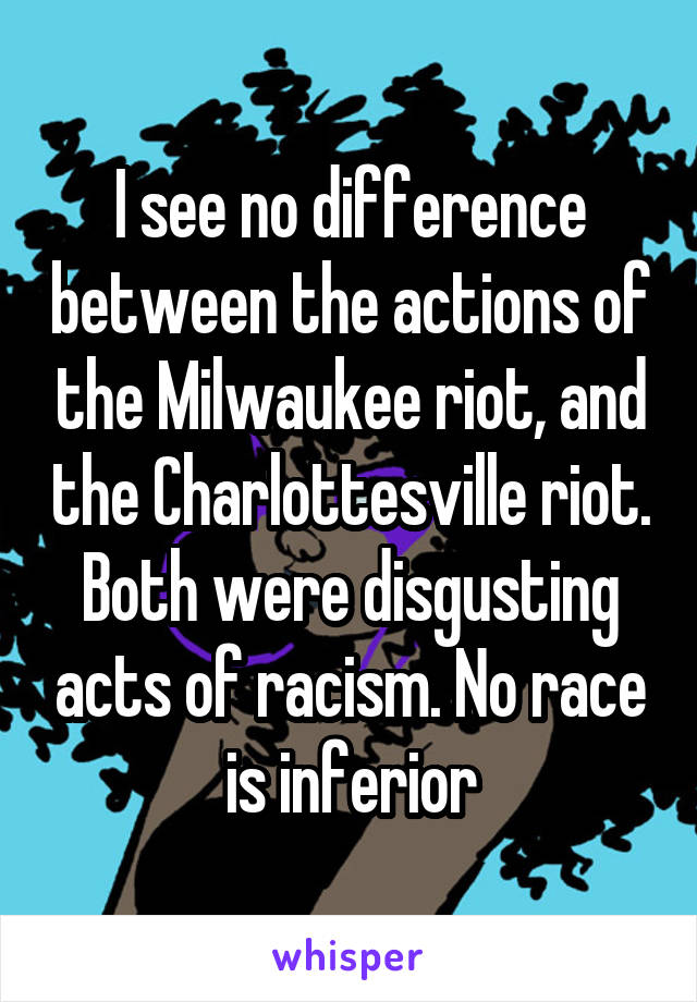 I see no difference between the actions of the Milwaukee riot, and the Charlottesville riot. Both were disgusting acts of racism. No race is inferior