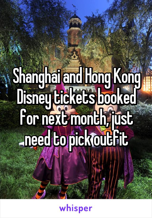 Shanghai and Hong Kong Disney tickets booked for next month, just need to pick outfit
