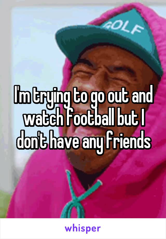 I'm trying to go out and watch football but I don't have any friends