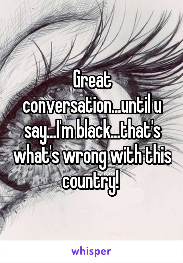 Great conversation...until u say...I'm black...that's what's wrong with this country!