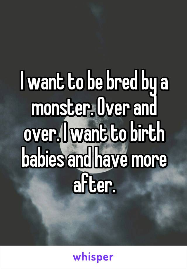 I want to be bred by a monster. Over and over. I want to birth babies and have more after.