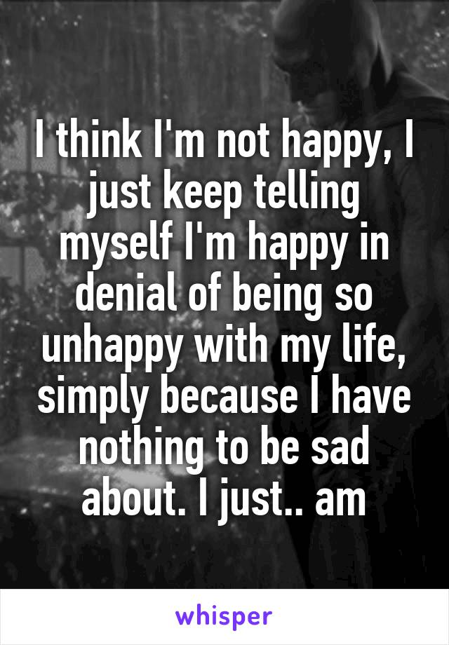 I think I'm not happy, I just keep telling myself I'm happy in denial of being so unhappy with my life, simply because I have nothing to be sad about. I just.. am