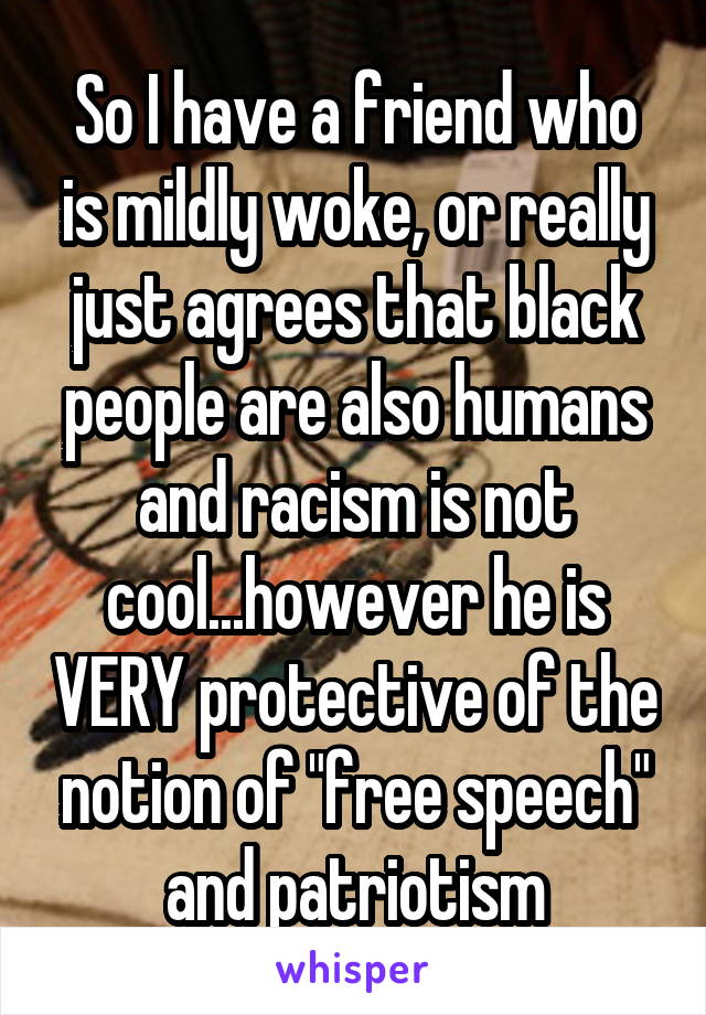 """So I have a friend who is mildly woke, or really just agrees that black people are also humans and racism is not cool...however he is VERY protective of the notion of """"free speech"""" and patriotism"""