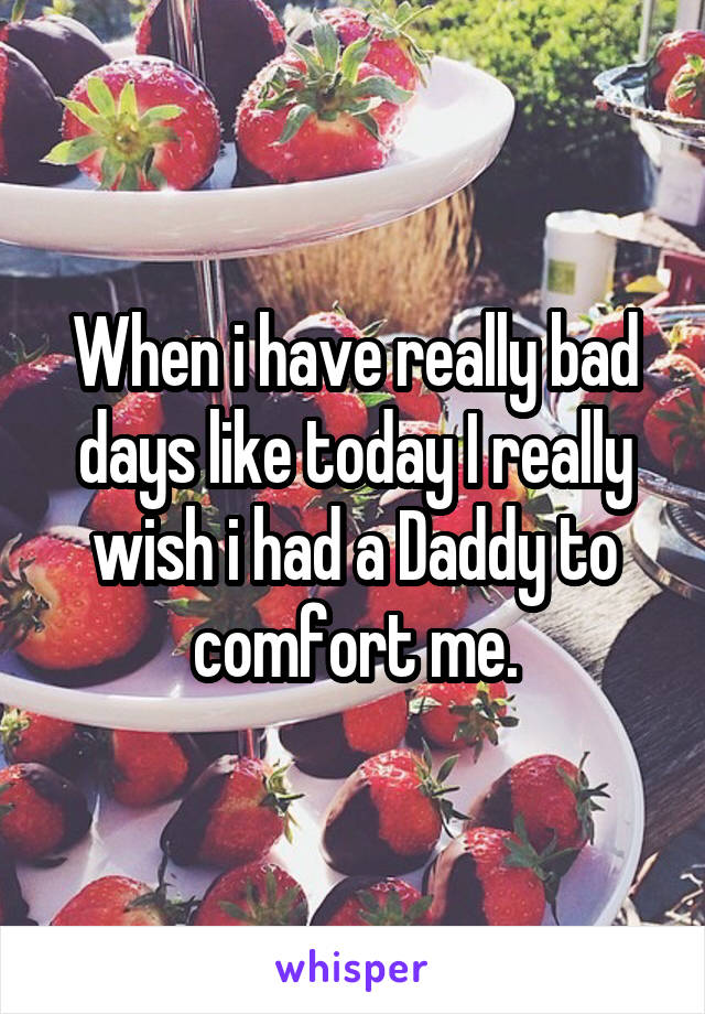 When i have really bad days like today I really wish i had a Daddy to comfort me.