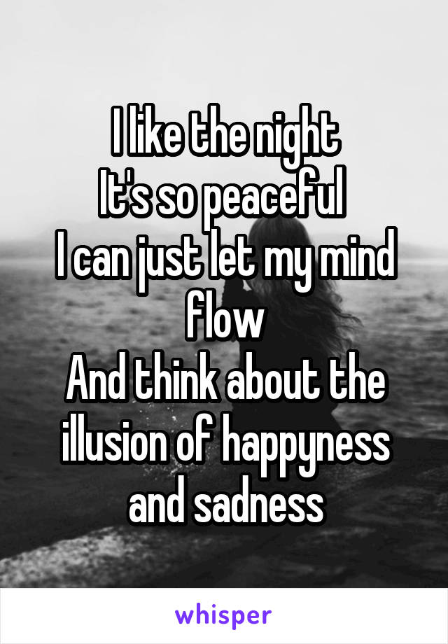 I like the night It's so peaceful  I can just let my mind flow And think about the illusion of happyness and sadness