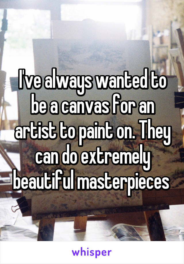 I've always wanted to be a canvas for an artist to paint on. They can do extremely beautiful masterpieces