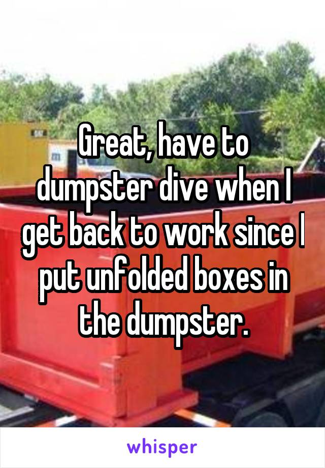 Great, have to dumpster dive when I get back to work since I put unfolded boxes in the dumpster.