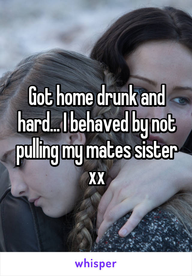 Got home drunk and hard... I behaved by not pulling my mates sister xx