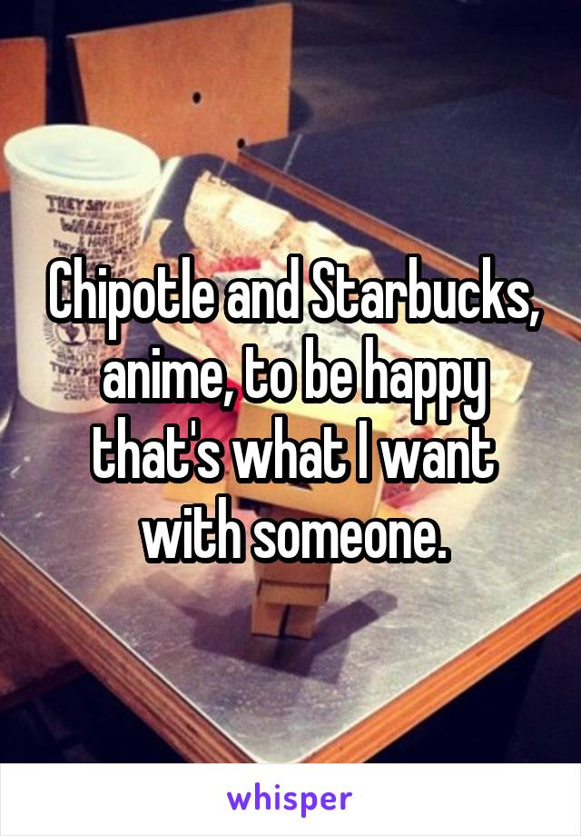 Chipotle and Starbucks, anime, to be happy that's what I want with someone.