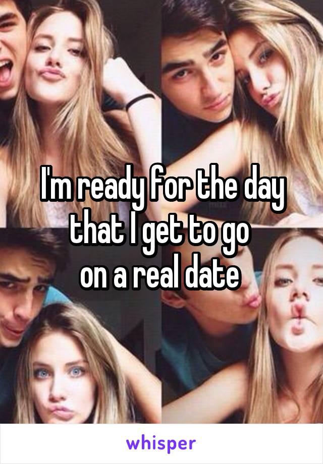 I'm ready for the day that I get to go  on a real date