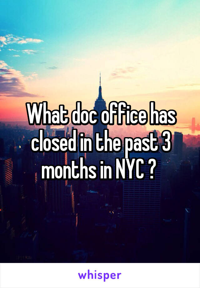 What doc office has closed in the past 3 months in NYC ?