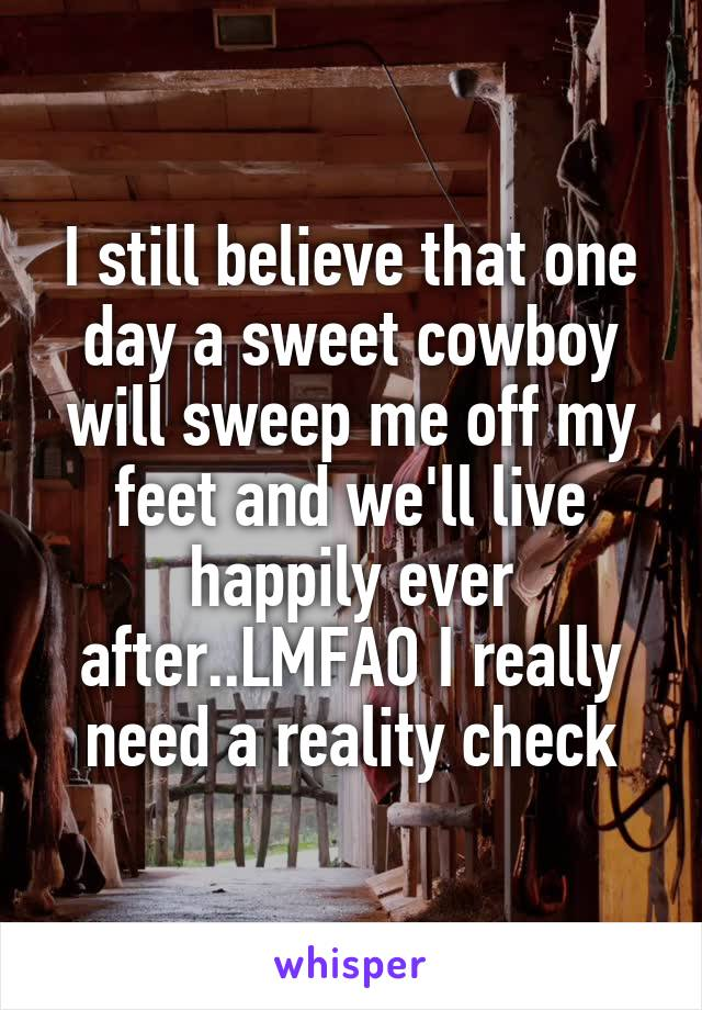 I still believe that one day a sweet cowboy will sweep me off my feet and we'll live happily ever after..LMFAO I really need a reality check