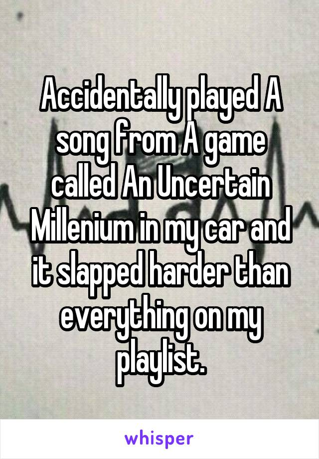 Accidentally played A song from A game called An Uncertain Millenium in my car and it slapped harder than everything on my playlist.