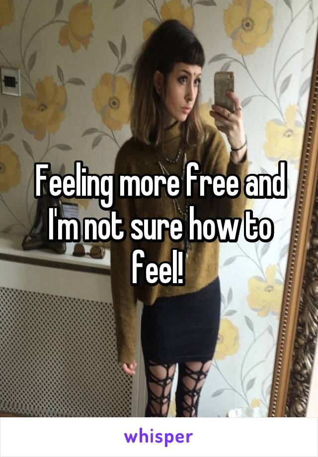 Feeling more free and I'm not sure how to feel!