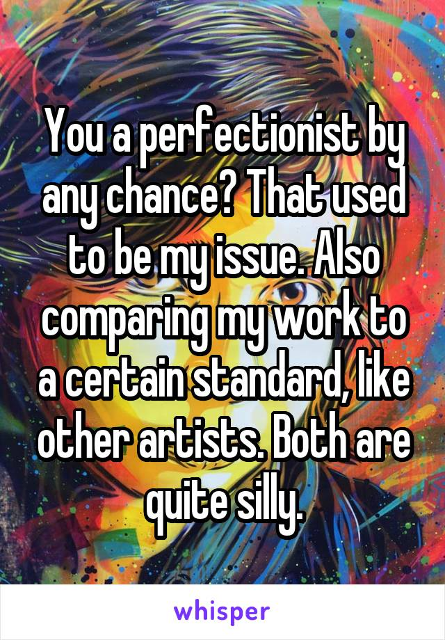 You a perfectionist by any chance? That used to be my issue. Also comparing my work to a certain standard, like other artists. Both are quite silly.