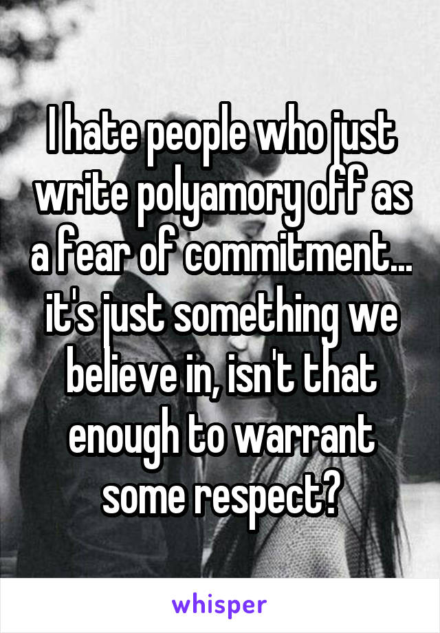 I hate people who just write polyamory off as a fear of commitment... it's just something we believe in, isn't that enough to warrant some respect?