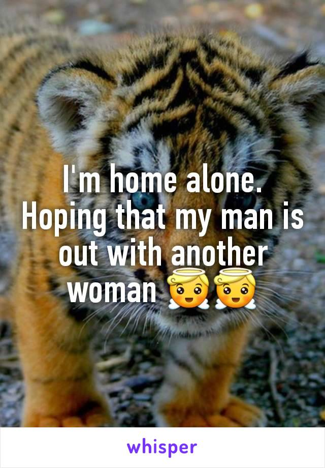 I'm home alone. Hoping that my man is out with another woman 😇😇