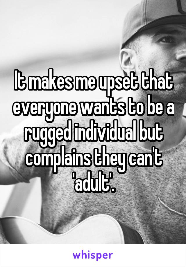 It makes me upset that everyone wants to be a rugged individual but complains they can't 'adult'.