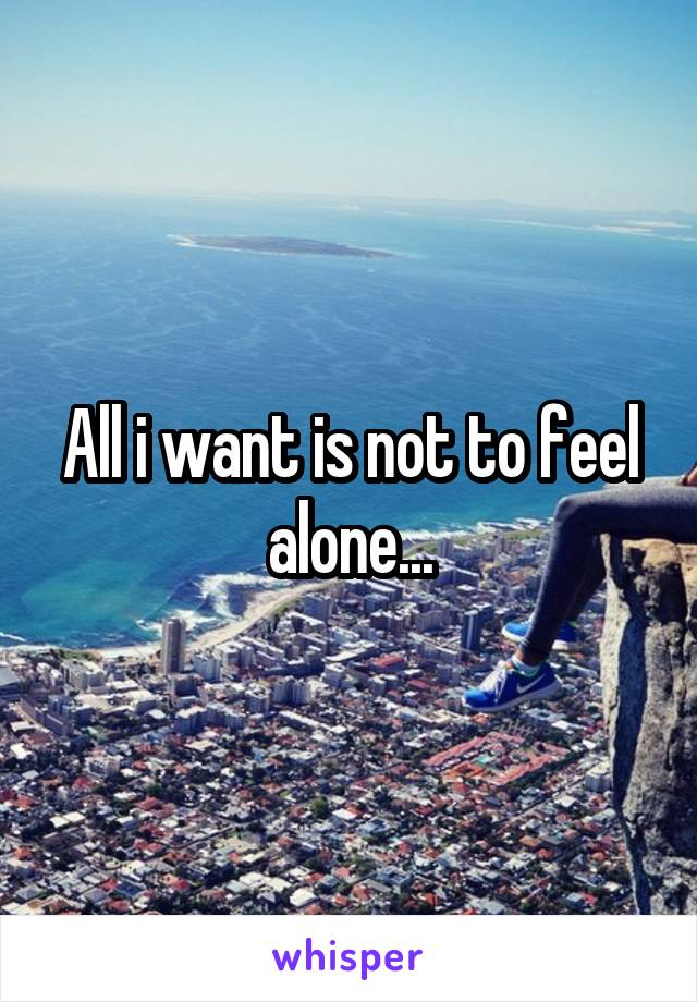 All i want is not to feel alone...