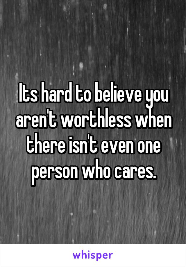 Its hard to believe you aren't worthless when there isn't even one person who cares.