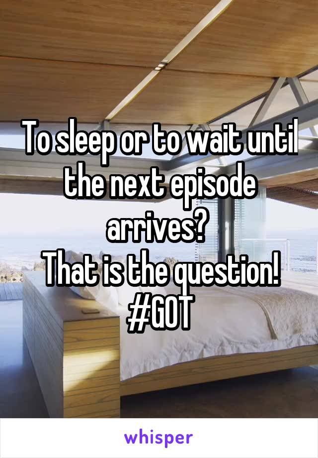 To sleep or to wait until the next episode arrives?  That is the question! #GOT