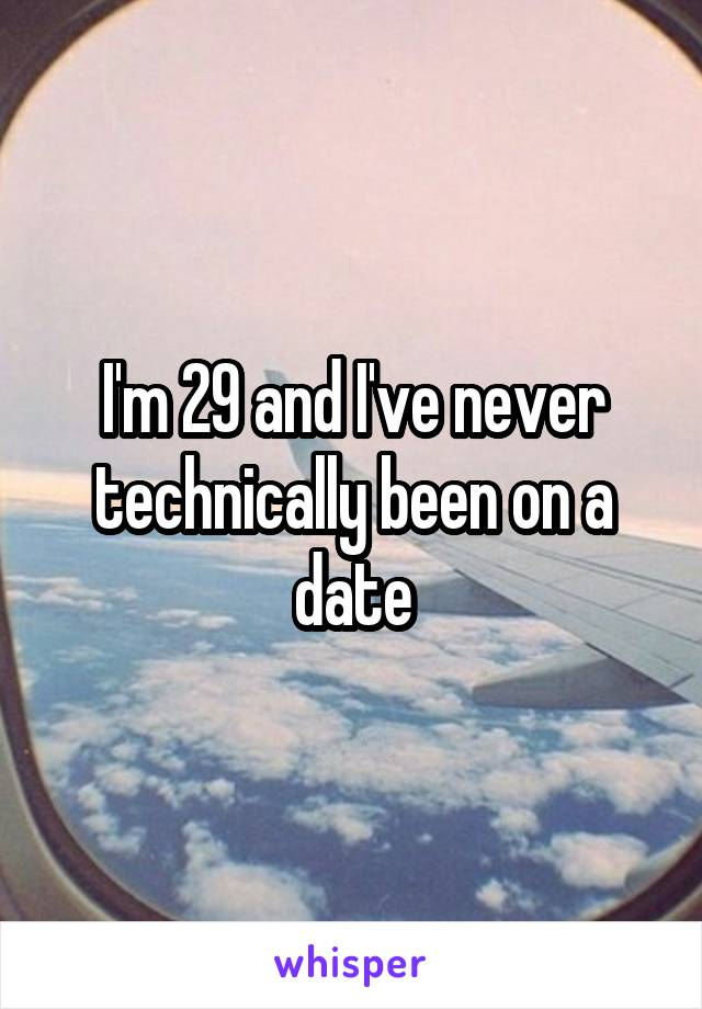 I'm 29 and I've never technically been on a date