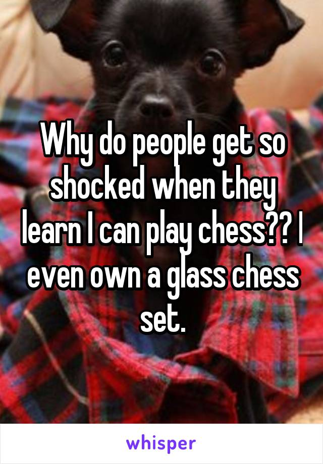 Why do people get so shocked when they learn I can play chess?? I even own a glass chess set.