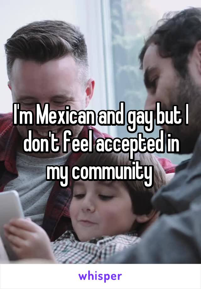 I'm Mexican and gay but I don't feel accepted in my community
