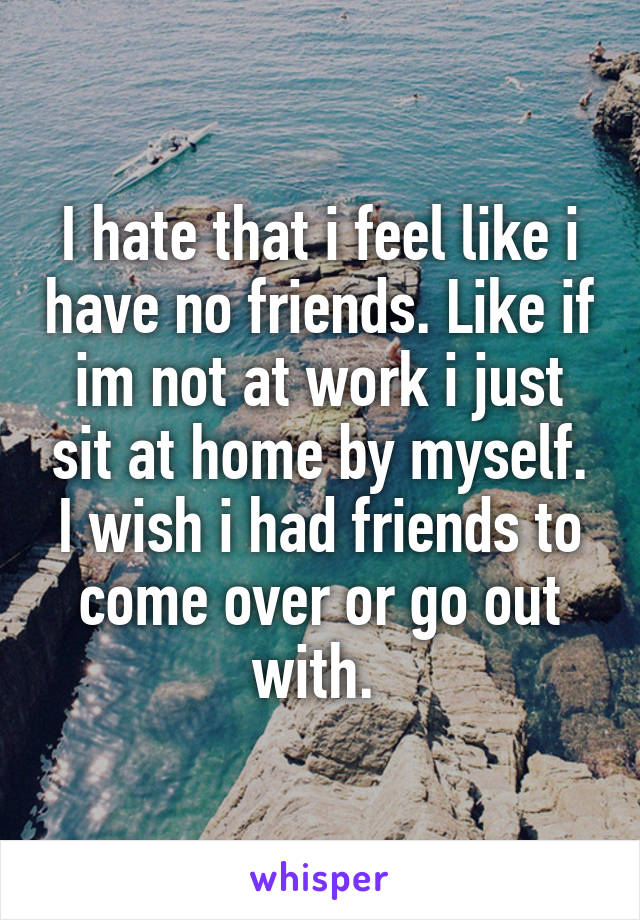 I hate that i feel like i have no friends. Like if im not at work i just sit at home by myself. I wish i had friends to come over or go out with.