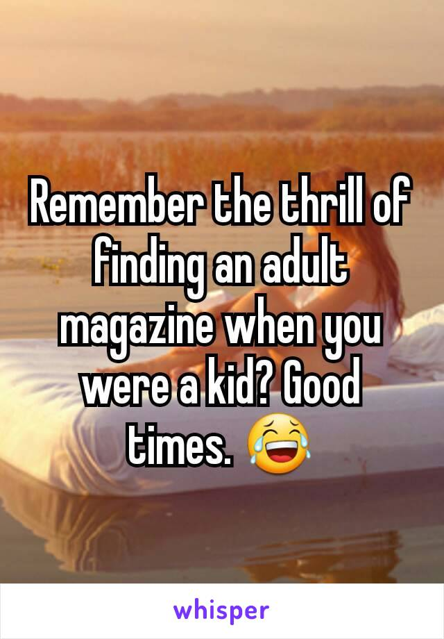 Remember the thrill of finding an adult magazine when you were a kid? Good times. 😂
