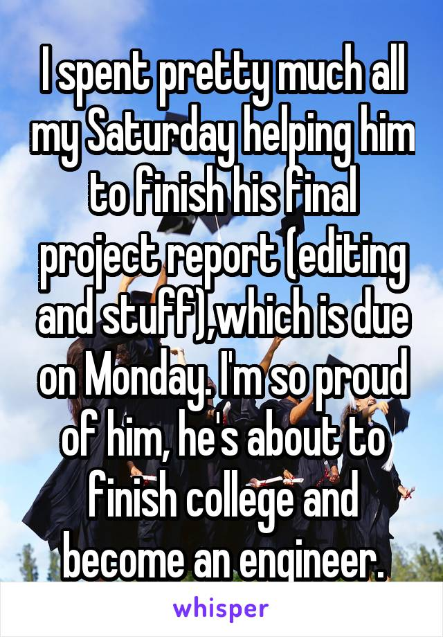 I spent pretty much all my Saturday helping him to finish his final project report (editing and stuff),which is due on Monday. I'm so proud of him, he's about to finish college and become an engineer.