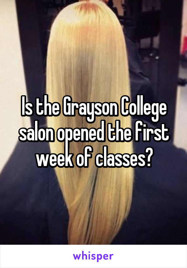 Is the Grayson College salon opened the first week of classes?