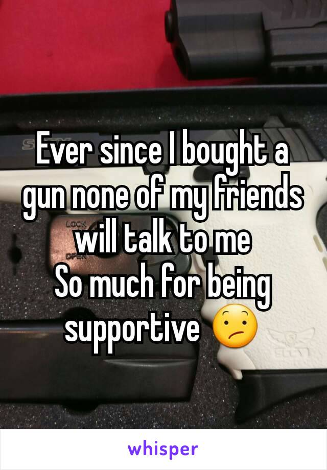 Ever since I bought a gun none of my friends will talk to me So much for being supportive 😕