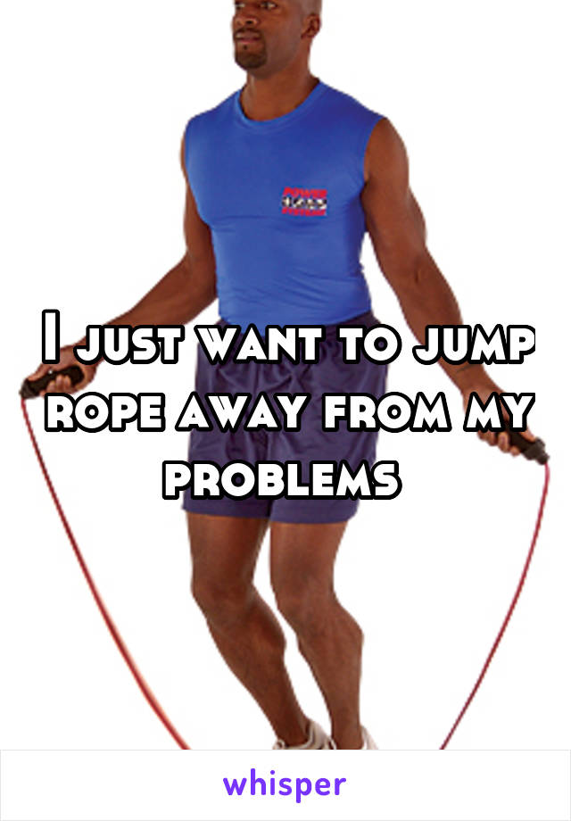 I just want to jump rope away from my problems